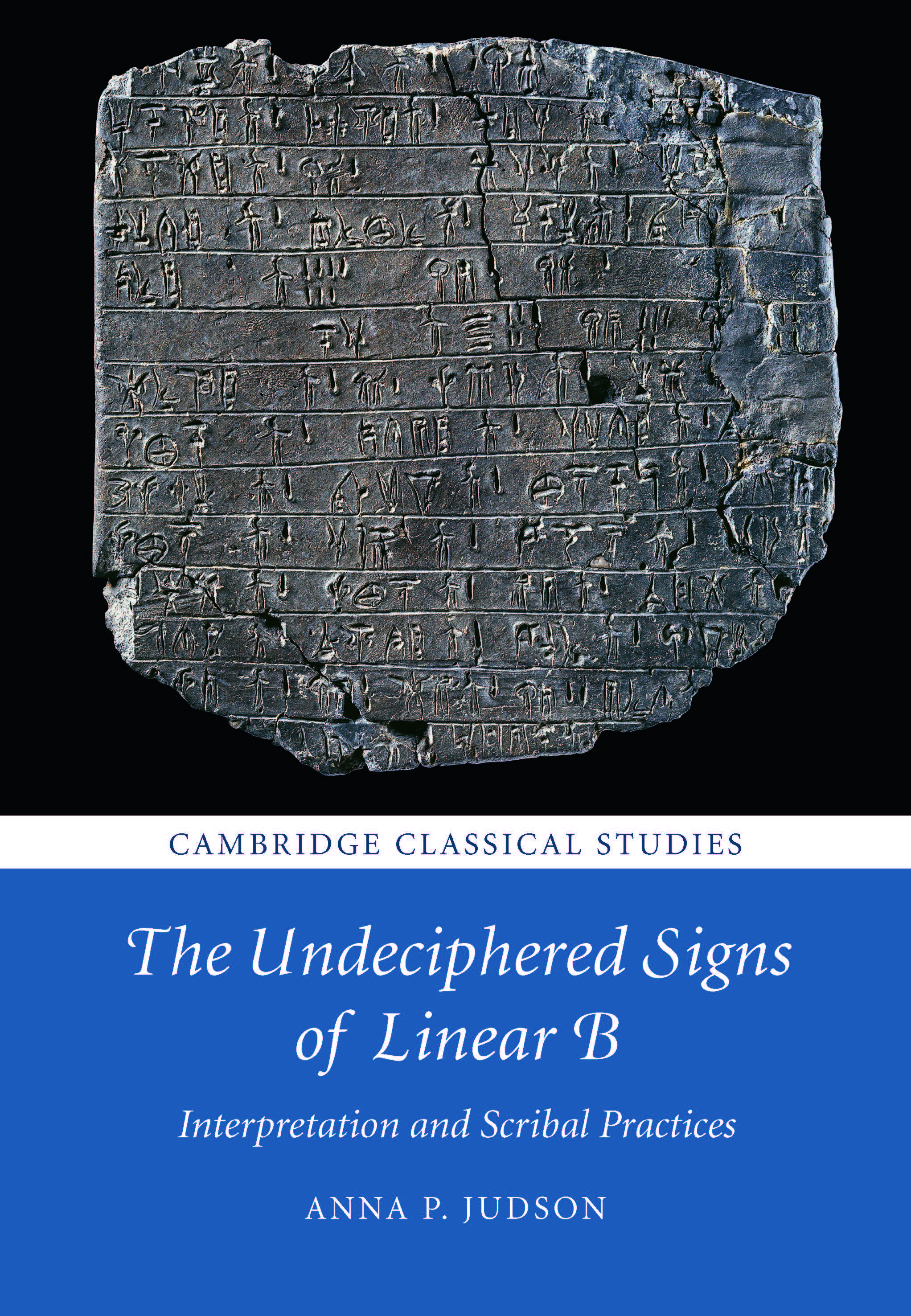 "Book cover with a large clay tablet, inscribed in Linear B, above text reading ""Cambridge Classical Studies - The Undeciphered Signs of Linear B: Interpretation and Scribal Practices - Anna P. Judson'"